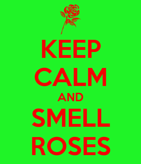 KEEP CALM AND SMELL ROSES