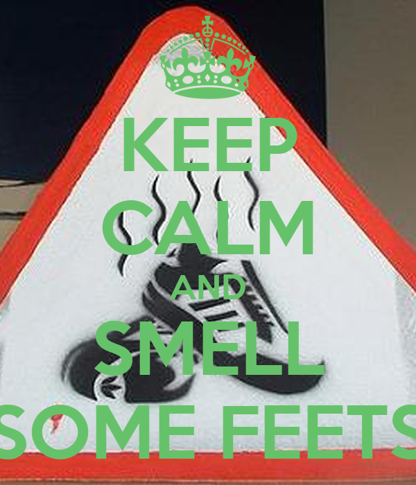 KEEP CALM AND SMELL SOME FEETS