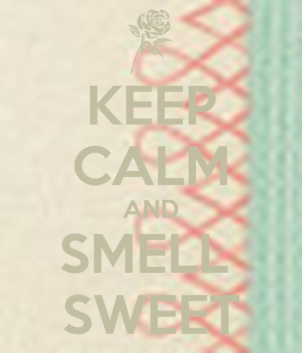 KEEP CALM AND SMELL  SWEET