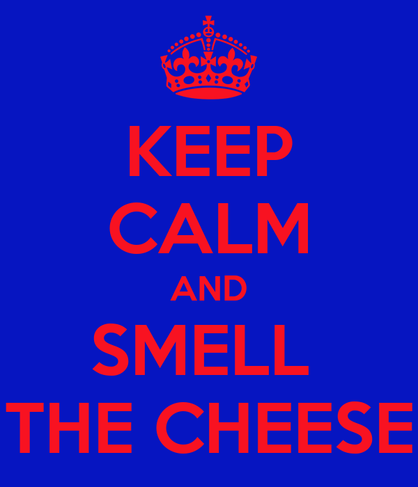 KEEP CALM AND SMELL  THE CHEESE
