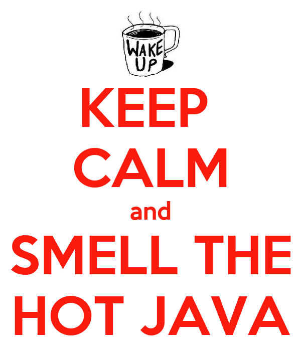 KEEP  CALM and SMELL THE HOT JAVA