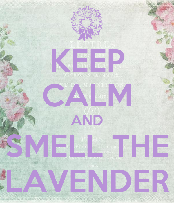 KEEP CALM AND SMELL THE LAVENDER