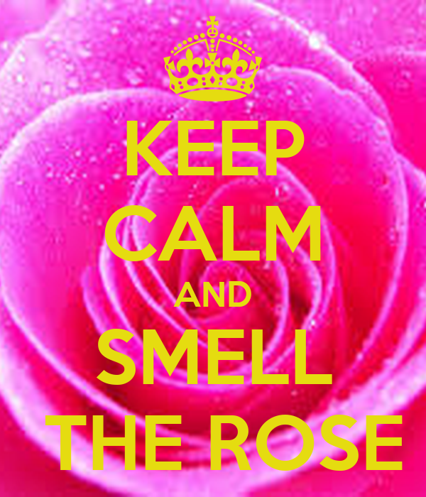 KEEP CALM AND SMELL  THE ROSE