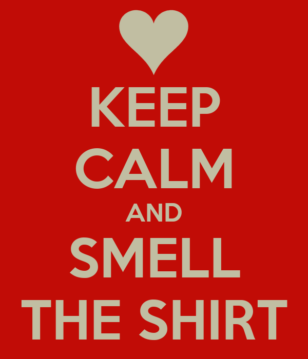 KEEP CALM AND SMELL THE SHIRT