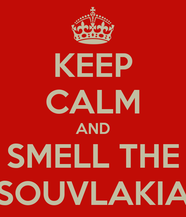 KEEP CALM AND SMELL THE SOUVLAKIA