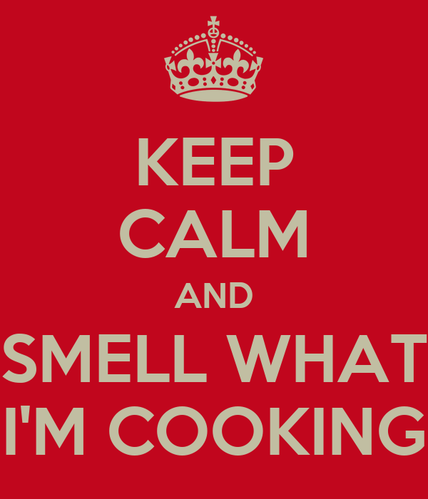 KEEP CALM AND SMELL WHAT I'M COOKING