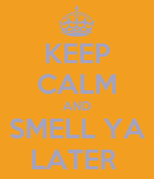 KEEP CALM AND SMELL YA LATER