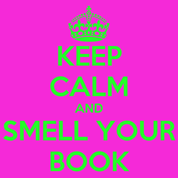 KEEP CALM AND SMELL YOUR BOOK