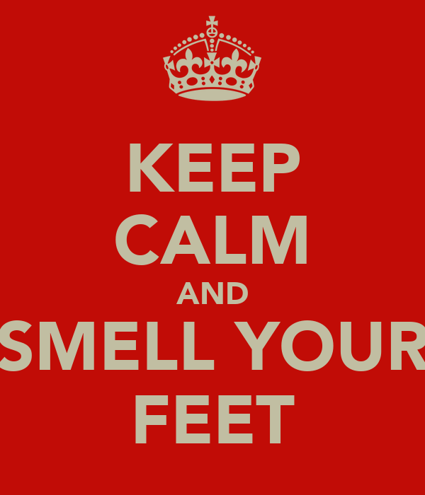 KEEP CALM AND SMELL YOUR FEET
