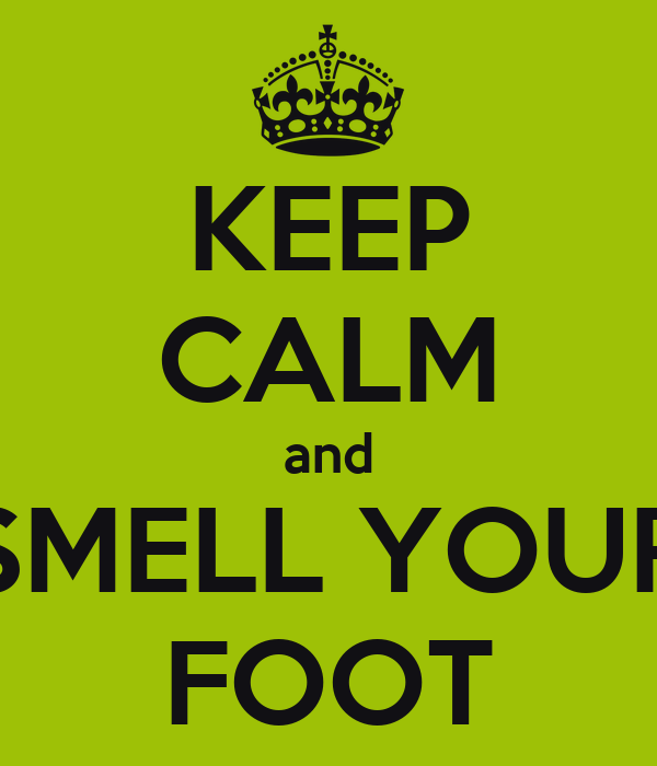 KEEP CALM and SMELL YOUR FOOT