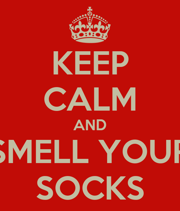 KEEP CALM AND SMELL YOUR SOCKS