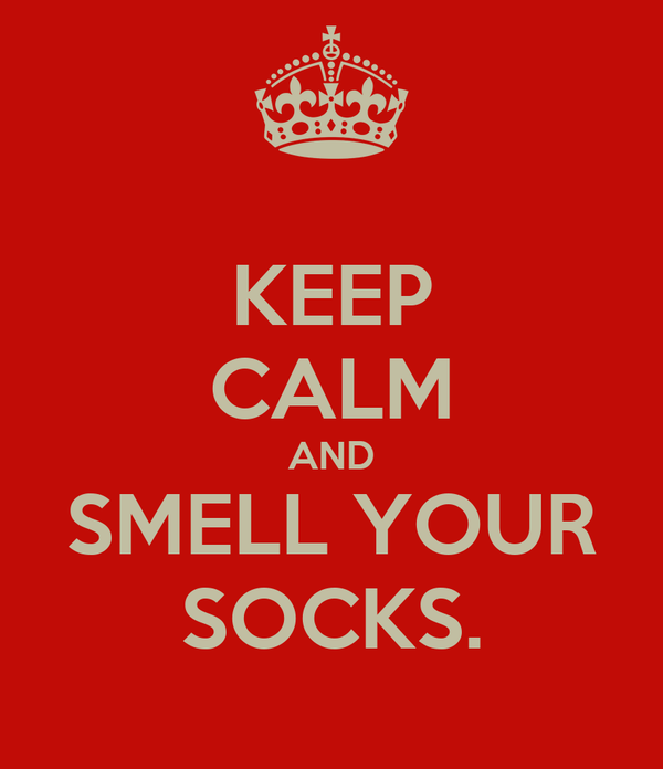 KEEP CALM AND SMELL YOUR SOCKS.