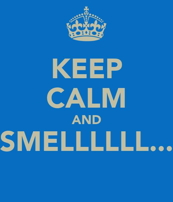 KEEP CALM AND SMELLLLLL...