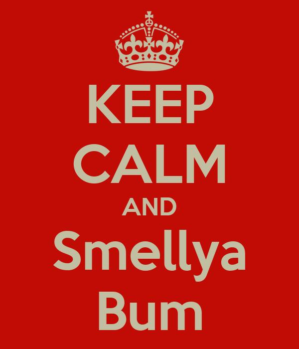 KEEP CALM AND Smellya Bum