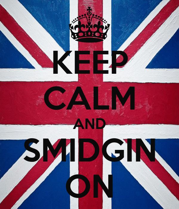 KEEP CALM AND SMIDGIN ON