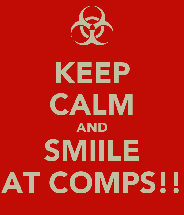 KEEP CALM AND SMIILE AT COMPS!!