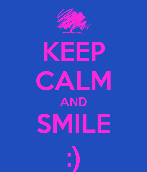 KEEP CALM AND SMILE :)