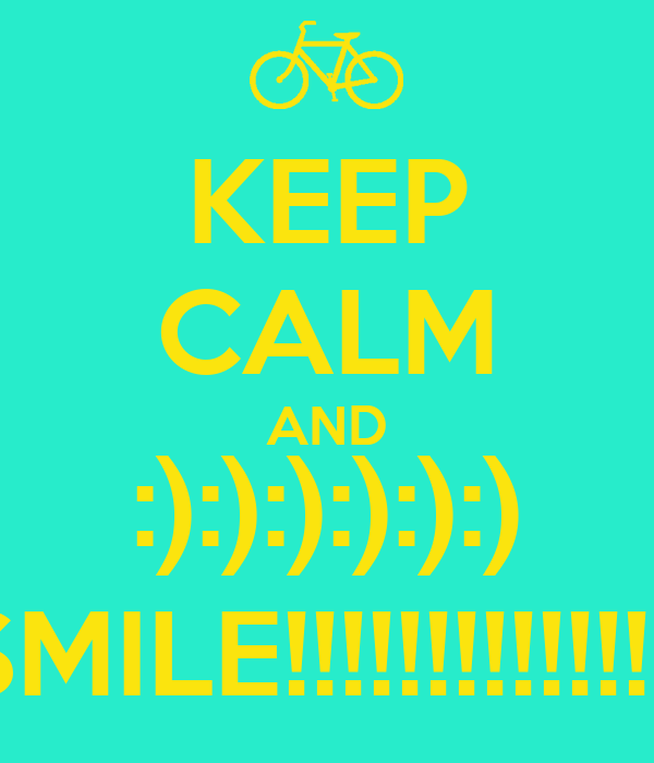 KEEP CALM AND :):):):):):) SMILE!!!!!!!!!!!!!!!