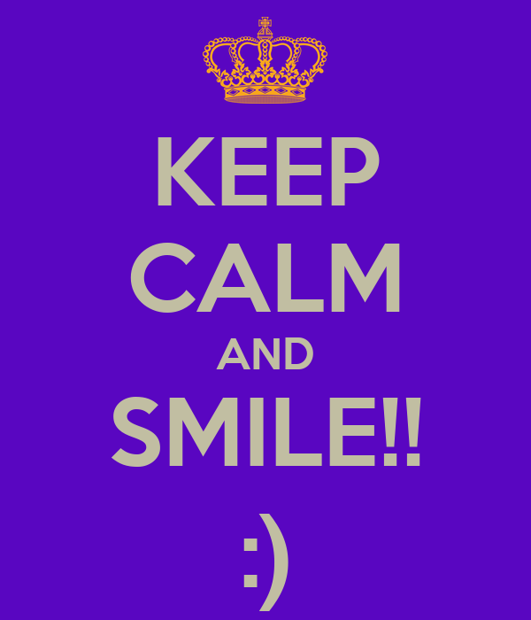 KEEP CALM AND SMILE!! :)