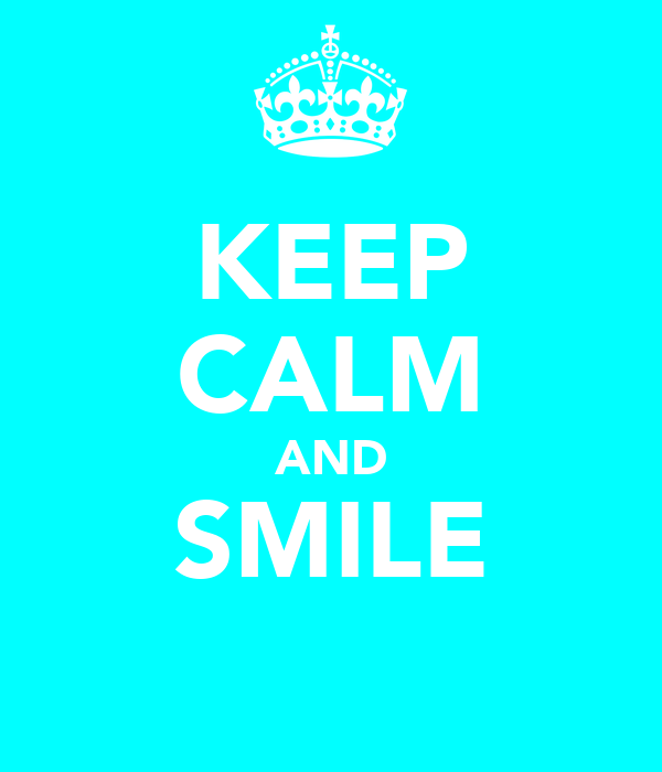 KEEP CALM AND SMILE ☺