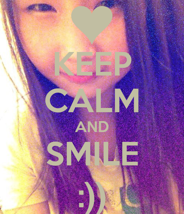 KEEP CALM AND SMILE :))