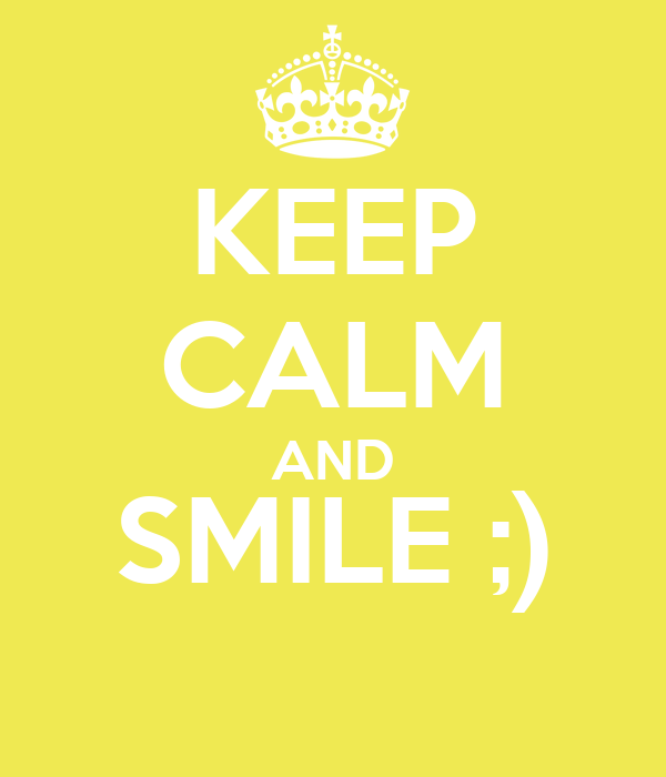 KEEP CALM AND SMILE ;)