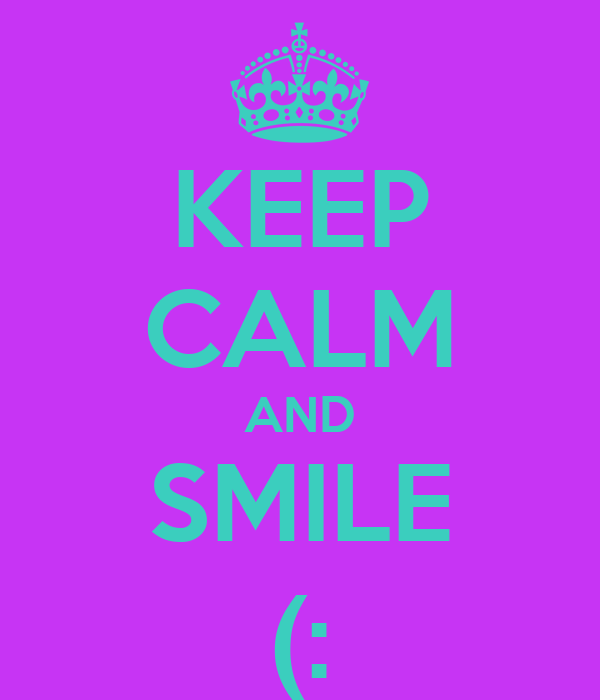 KEEP CALM AND SMILE (: