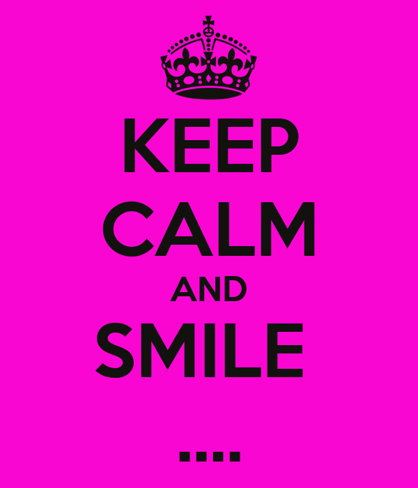 KEEP CALM AND SMILE  ....