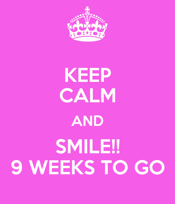 KEEP CALM AND SMILE!! 9 WEEKS TO GO