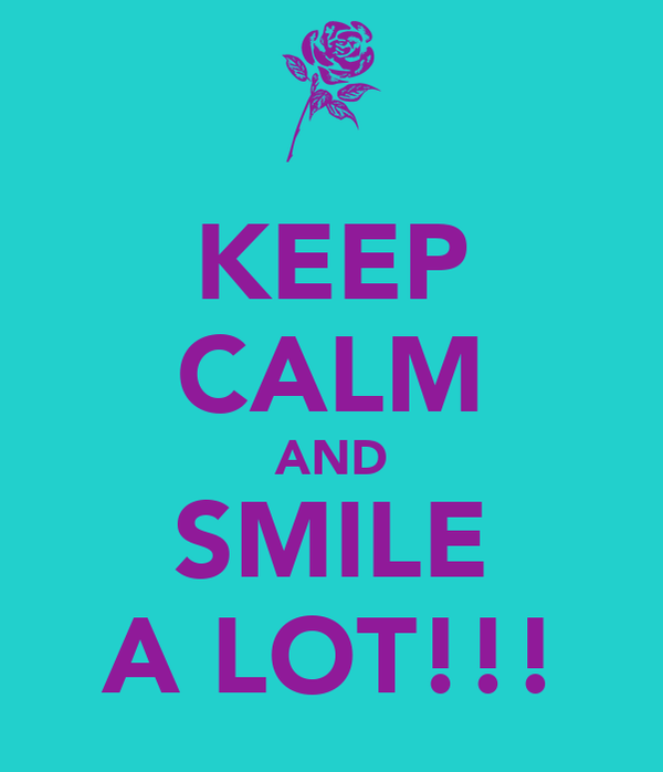 KEEP CALM AND SMILE A LOT!!!
