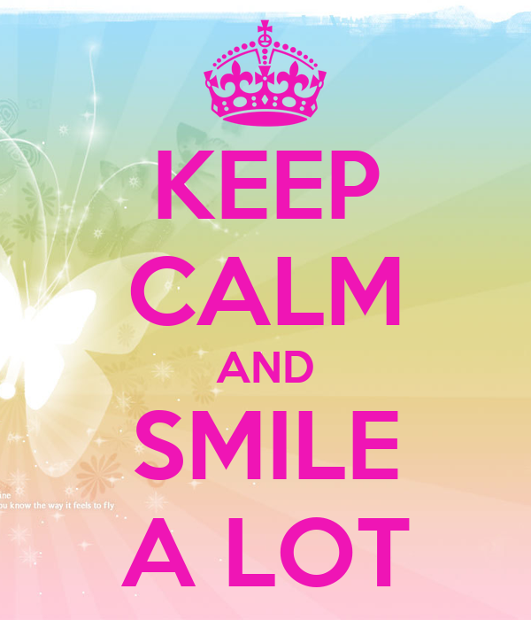 KEEP CALM AND SMILE A LOT