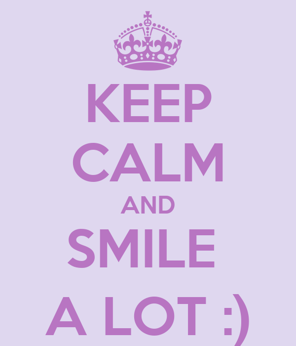 KEEP CALM AND SMILE  A LOT :)