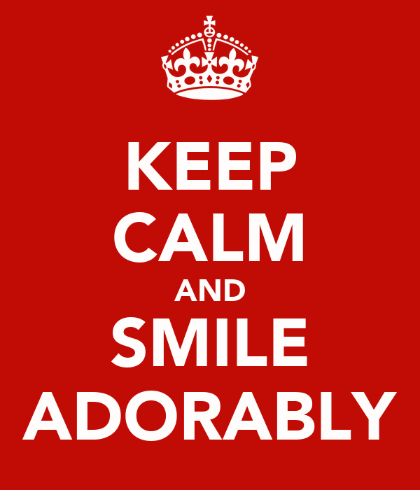 KEEP CALM AND SMILE ADORABLY