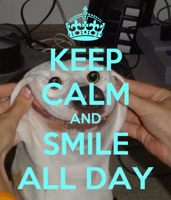 KEEP CALM AND SMILE ALL DAY