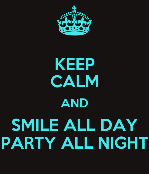 KEEP CALM AND SMILE ALL DAY PARTY ALL NIGHT