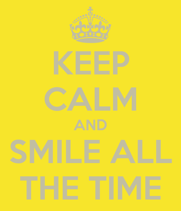 KEEP CALM AND SMILE ALL THE TIME
