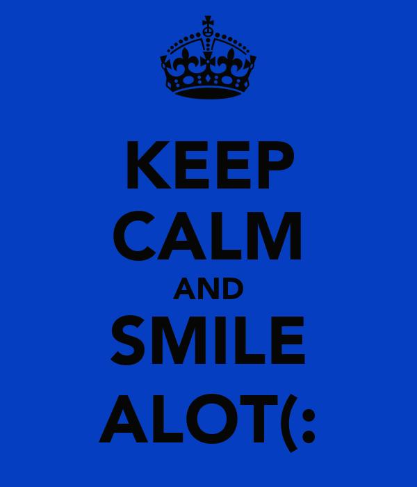 KEEP CALM AND SMILE ALOT(: