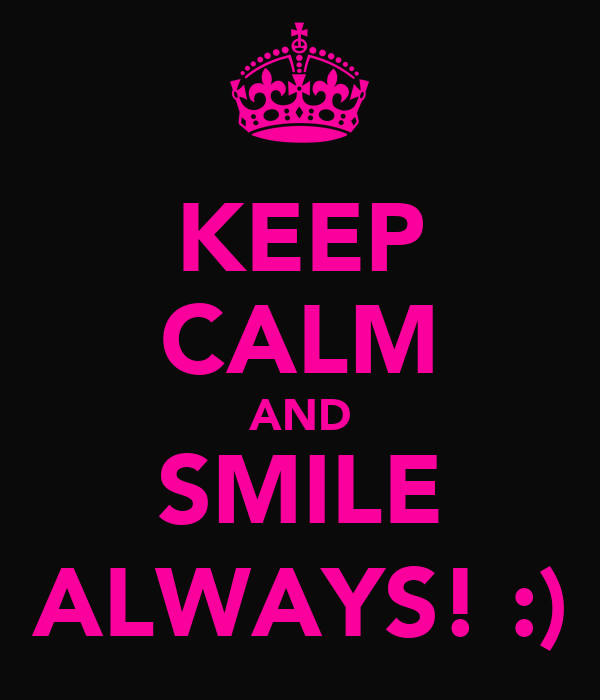 KEEP CALM AND SMILE ALWAYS! :)