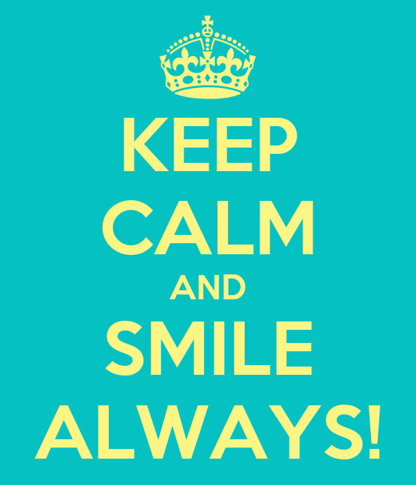 KEEP CALM AND SMILE ALWAYS!
