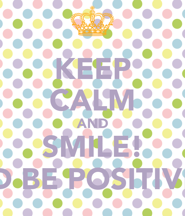 KEEP CALM AND SMILE! AND BE POSITIVE!!!