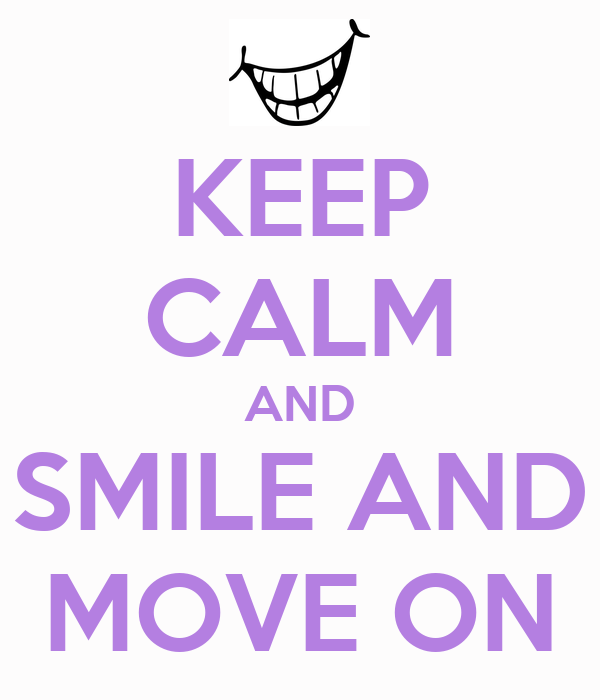 KEEP CALM AND SMILE AND MOVE ON