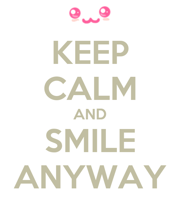 KEEP CALM AND SMILE ANYWAY