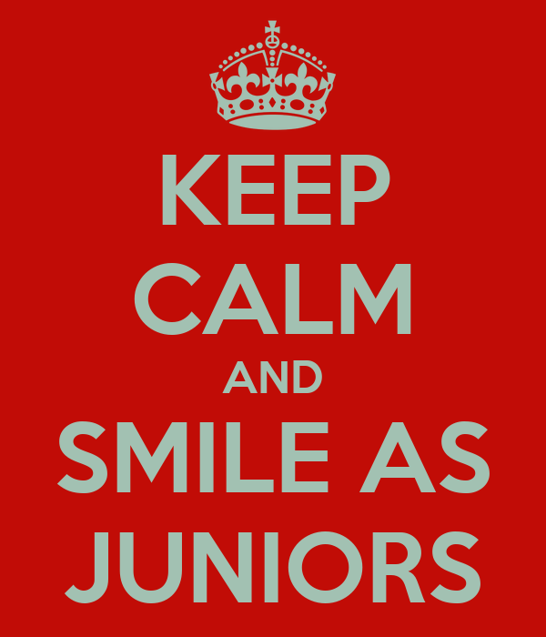 KEEP CALM AND SMILE AS JUNIORS