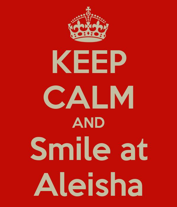 KEEP CALM AND Smile at Aleisha