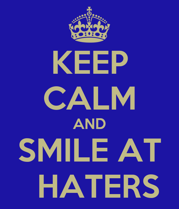 KEEP CALM AND SMILE AT    HATERS