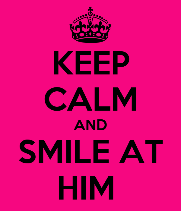 KEEP CALM AND SMILE AT HIM