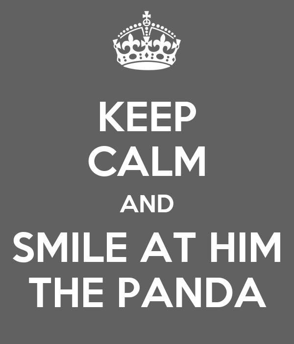 KEEP CALM AND SMILE AT HIM THE PANDA