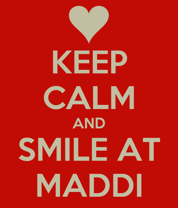 KEEP CALM AND SMILE AT MADDI