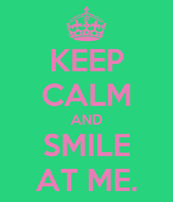KEEP CALM AND SMILE AT ME.
