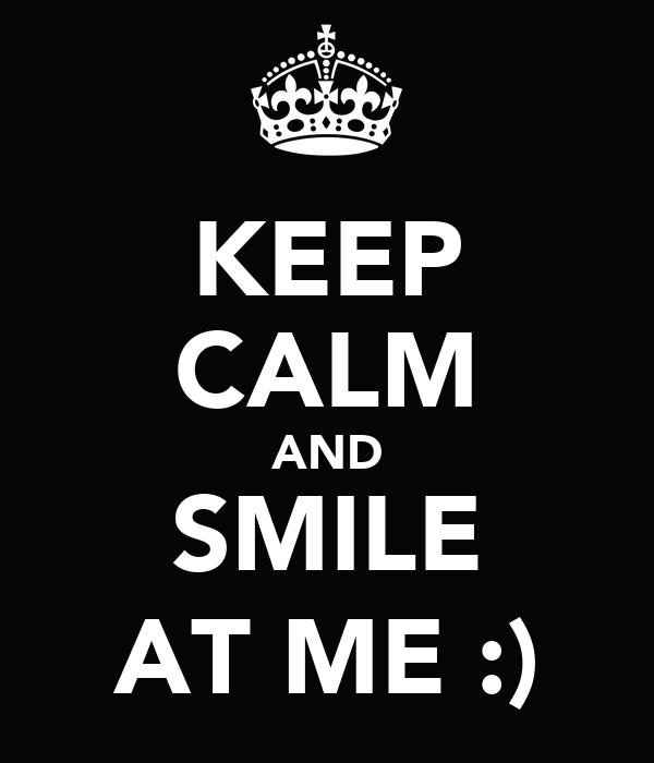KEEP CALM AND SMILE AT ME :)